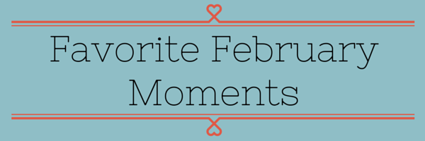 Favorite February Moments